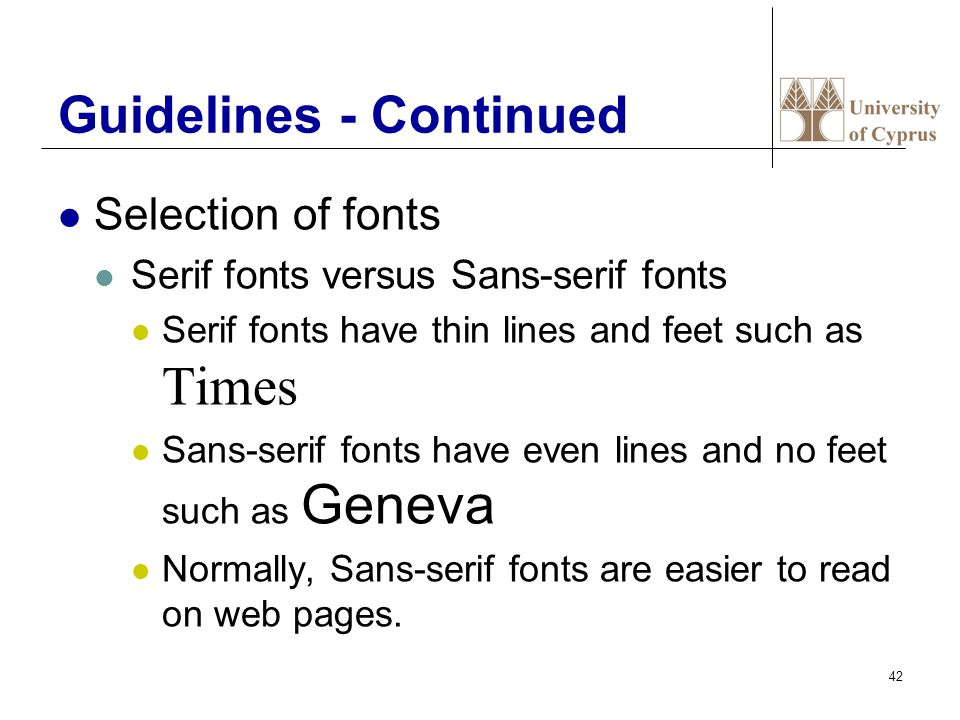 42 Guidelines - Continued Selection of fonts Serif fonts versus Sans-serif fonts Serif fonts have thin lines and feet such as Times Sans-serif fonts have even lines and no feet such as Geneva Normally, Sans-serif fonts are easier to read on web pages.