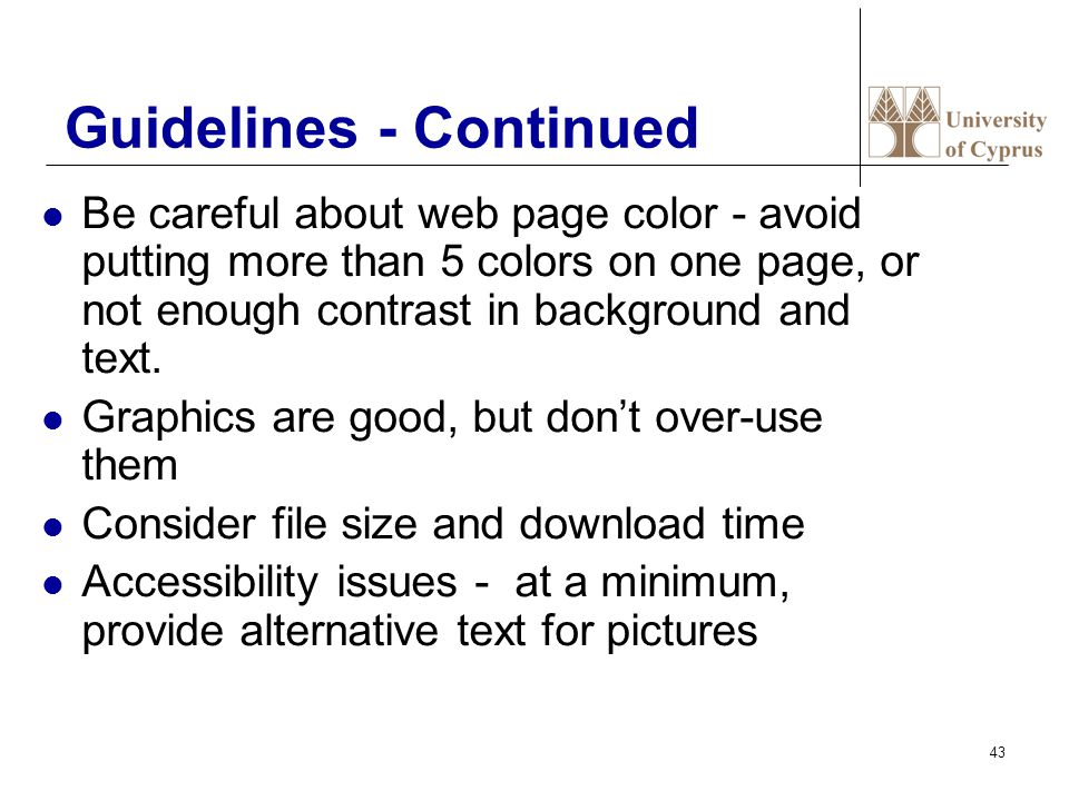 43 Guidelines - Continued Be careful about web page color - avoid putting more than 5 colors on one page, or not enough contrast in background and text.