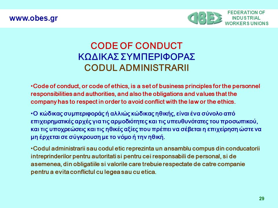FEDERATION OF INDUSTRIAL WORKERS UNIONS 29 www.obes.gr Code of conduct, or code of ethics, is a set of business principles for the personnel responsibilities and authorities, and also the obligations and values that the company has to respect in order to avoid conflict with the law or the ethics.