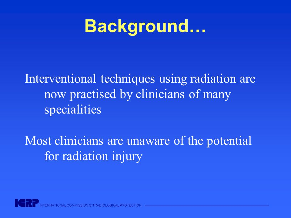 INTERNATIONAL COMMISSION ON RADIOLOGICAL PROTECTION —————————————————————————————————————— Background… Interventional techniques using radiation are now practised by clinicians of many specialities Most clinicians are unaware of the potential for radiation injury