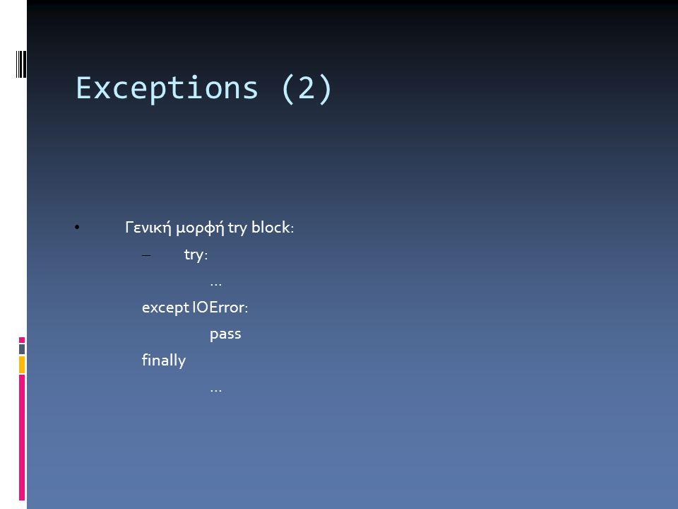 Exceptions (2) Γενική μορφή try block: – try:... except IOError: pass finally...