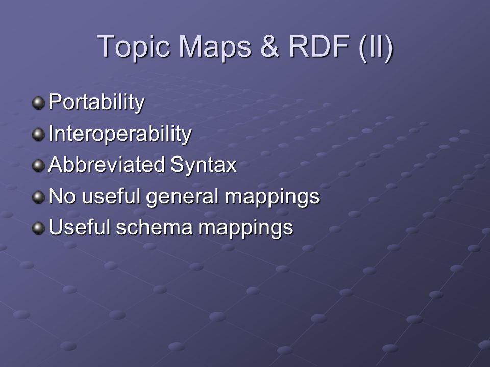 Topic Maps & RDF (II) PortabilityInteroperability Abbreviated Syntax No useful general mappings Useful schema mappings