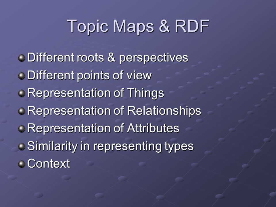Topic Maps & RDF Different roots & perspectives Different points of view Representation of Things Representation of Relationships Representation of Attributes Similarity in representing types Context