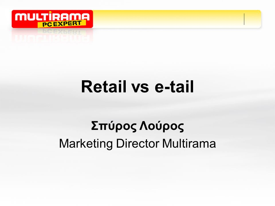 Retail vs e-tail Σπύρος Λούρος Marketing Director Multirama