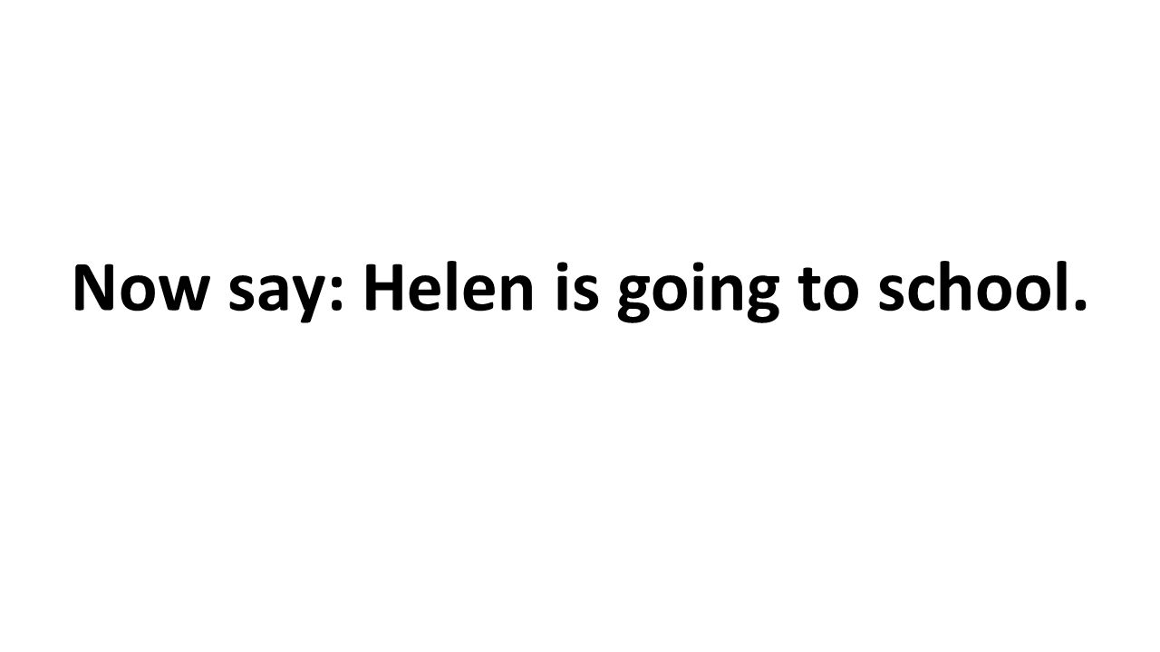 Now say: Helen is going to school.