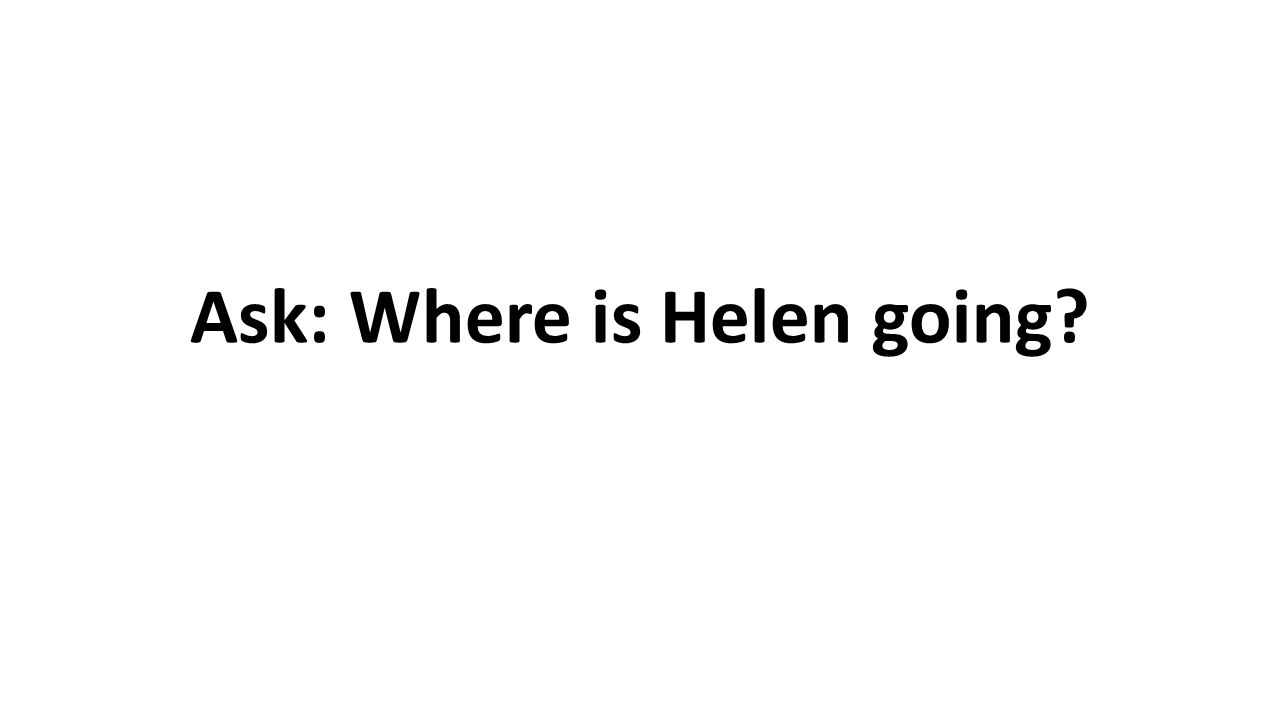 Ask: Where is Helen going