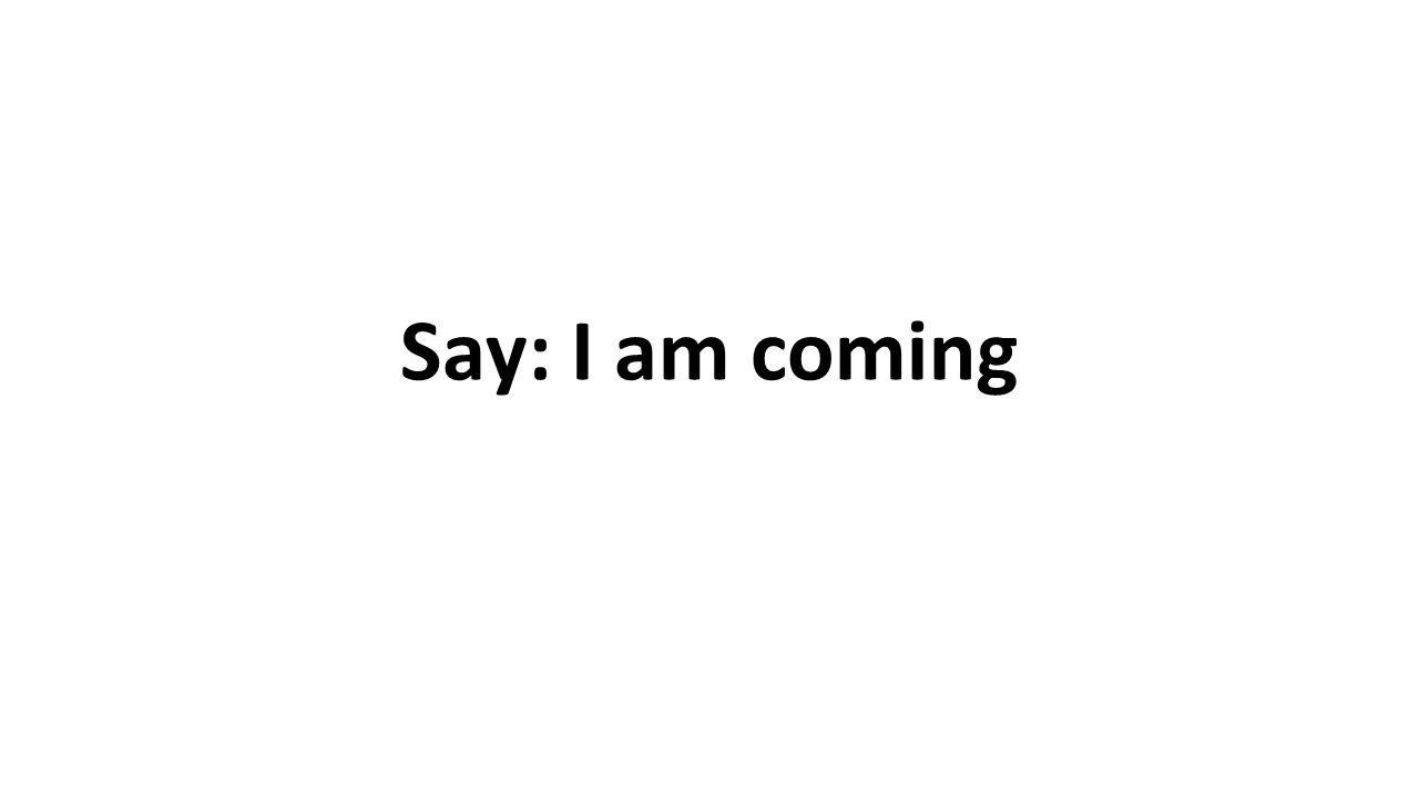 Say: I am coming
