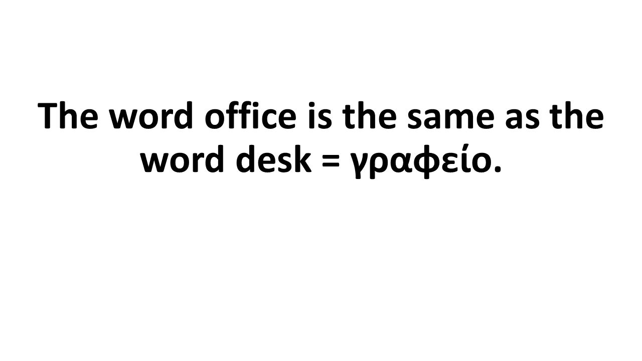 The word office is the same as the word desk = γραφείο.