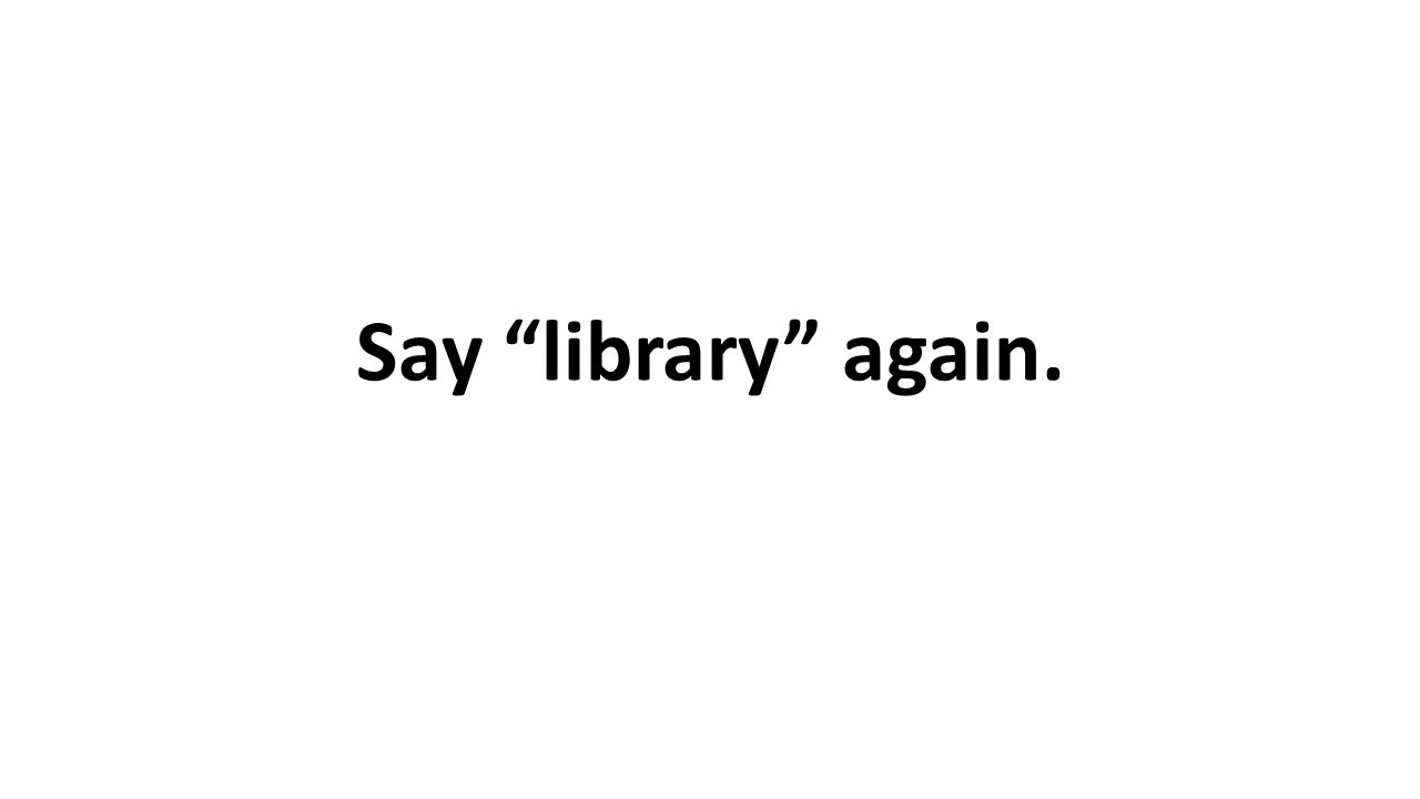 Say library again.