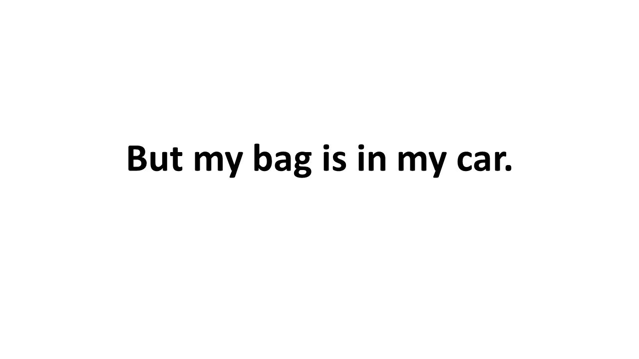 But my bag is in my car.