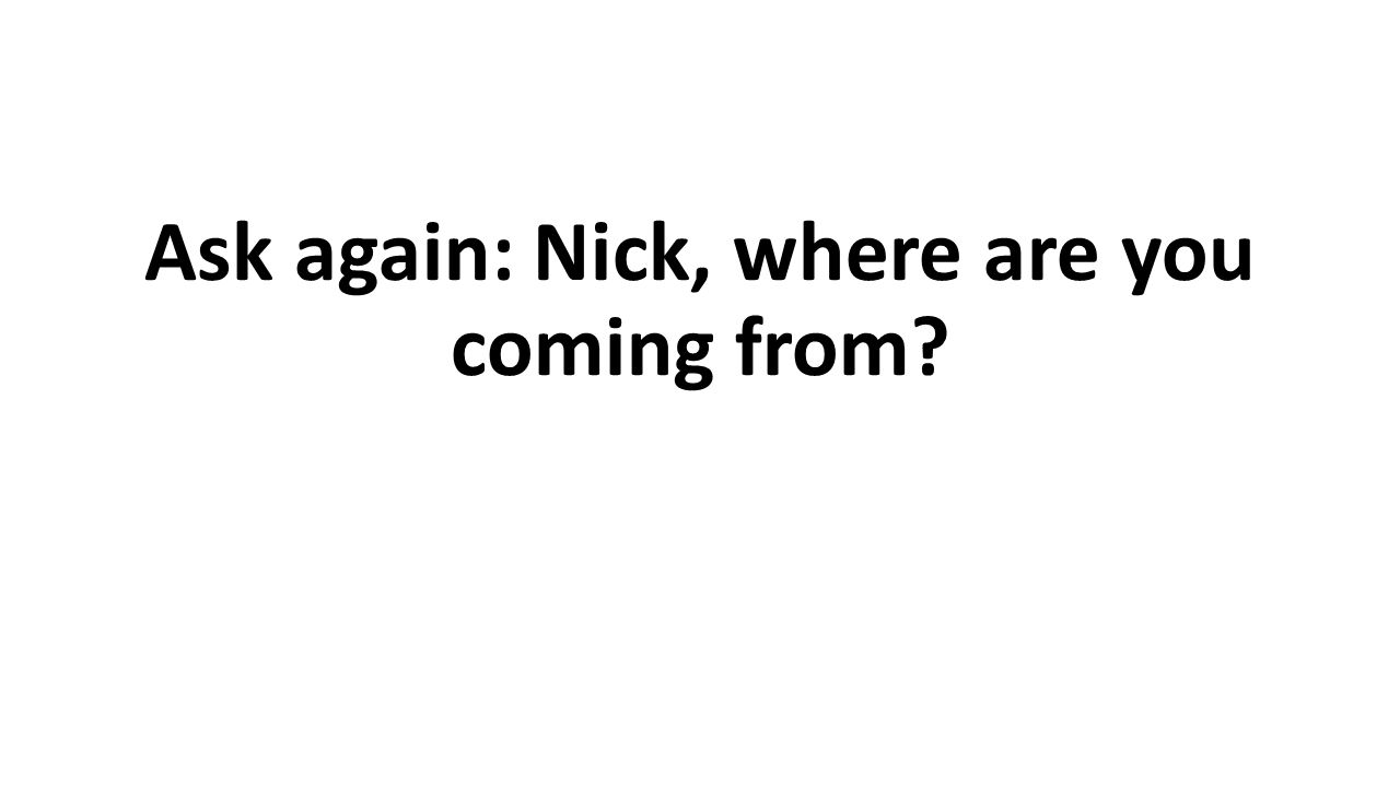 Ask again: Nick, where are you coming from