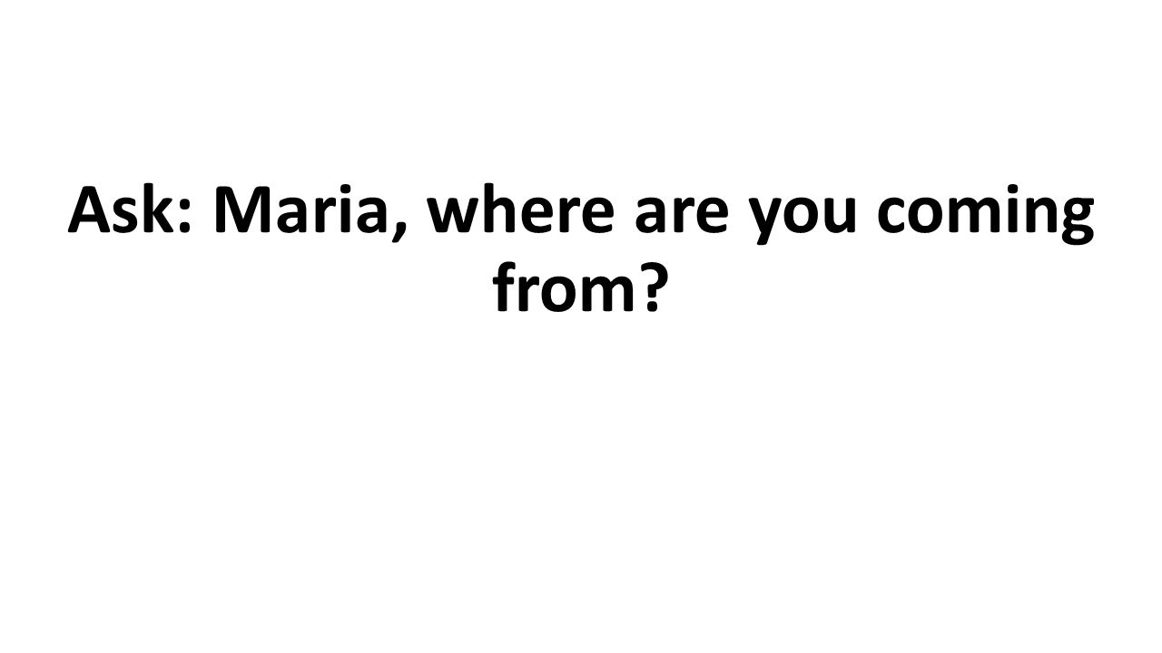 Ask: Maria, where are you coming from