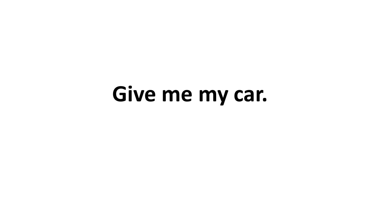 Give me my car.