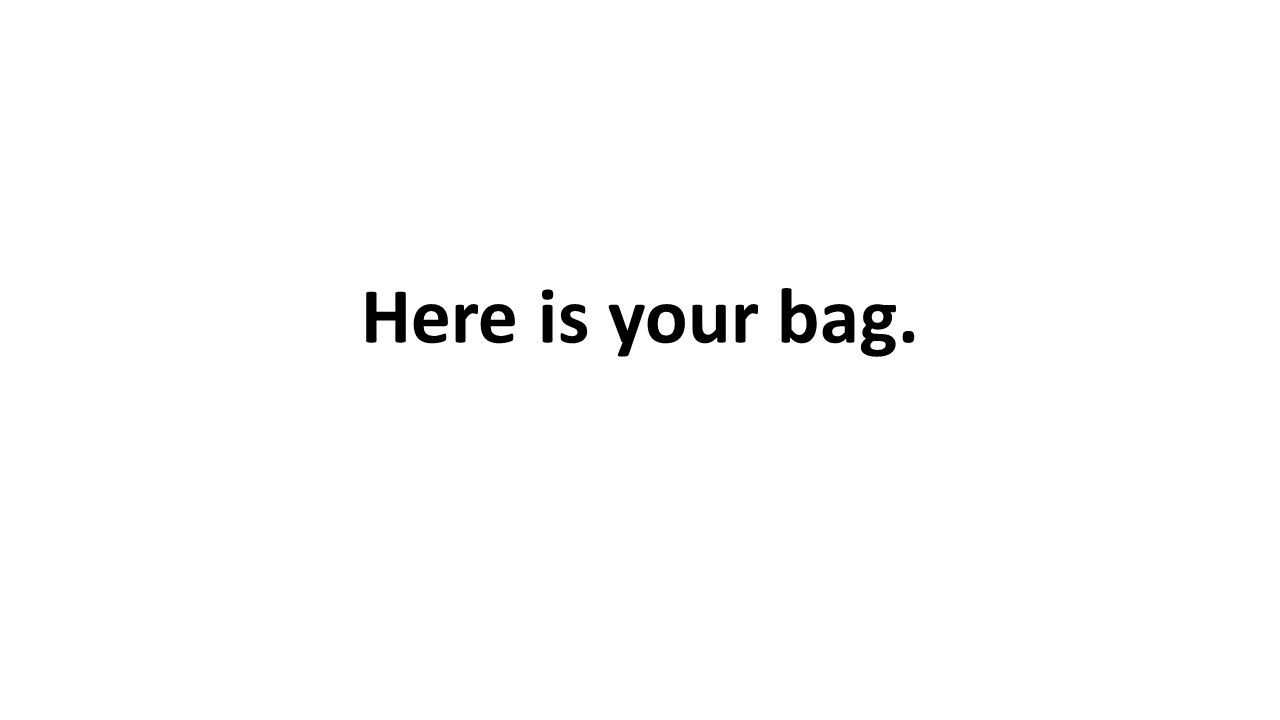 Here is your bag.
