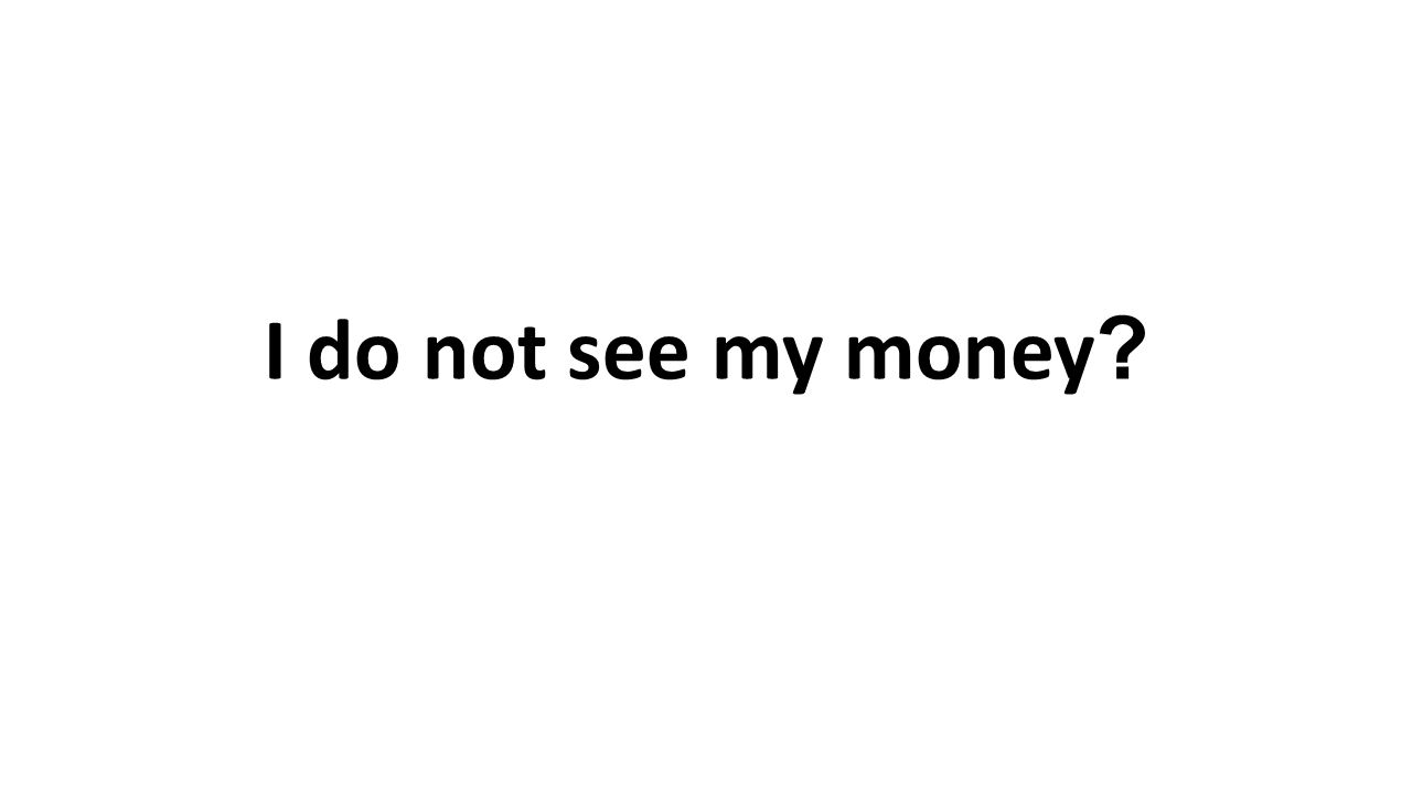 I do not see my money
