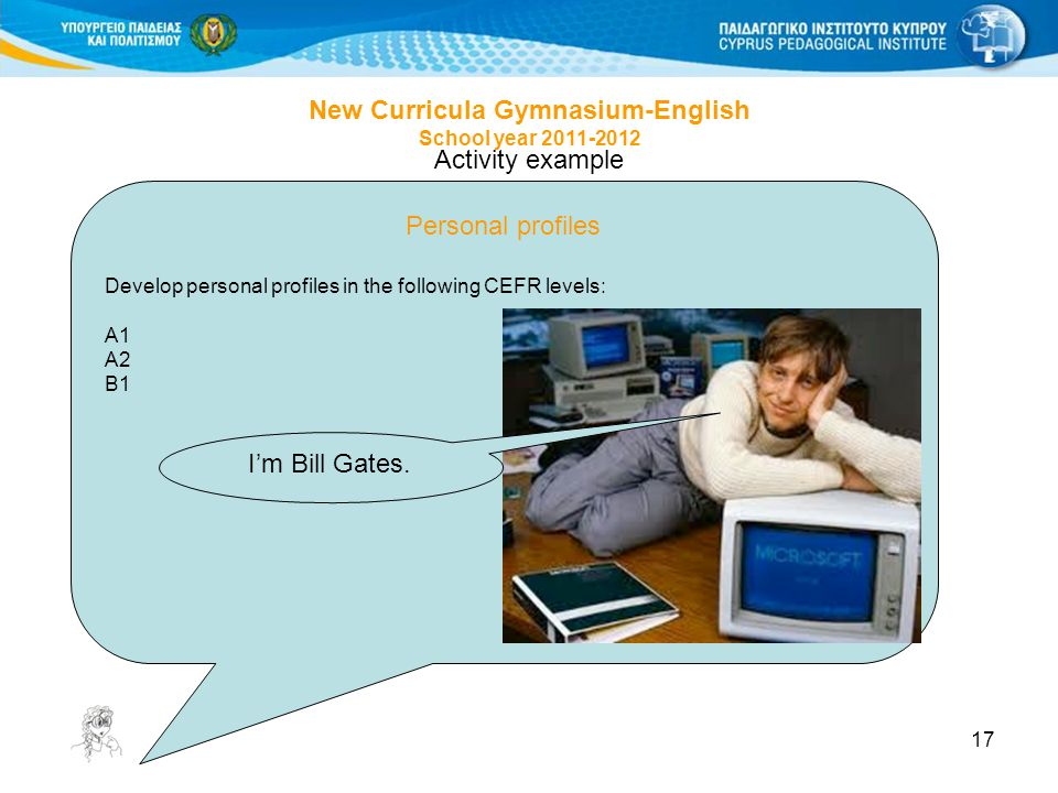 17 Activity example Personal profiles Develop personal profiles in the following CEFR levels: Α1 Α2 Β1 New Curricula Gymnasium-English School year 2011-2012 I'm Bill Gates.