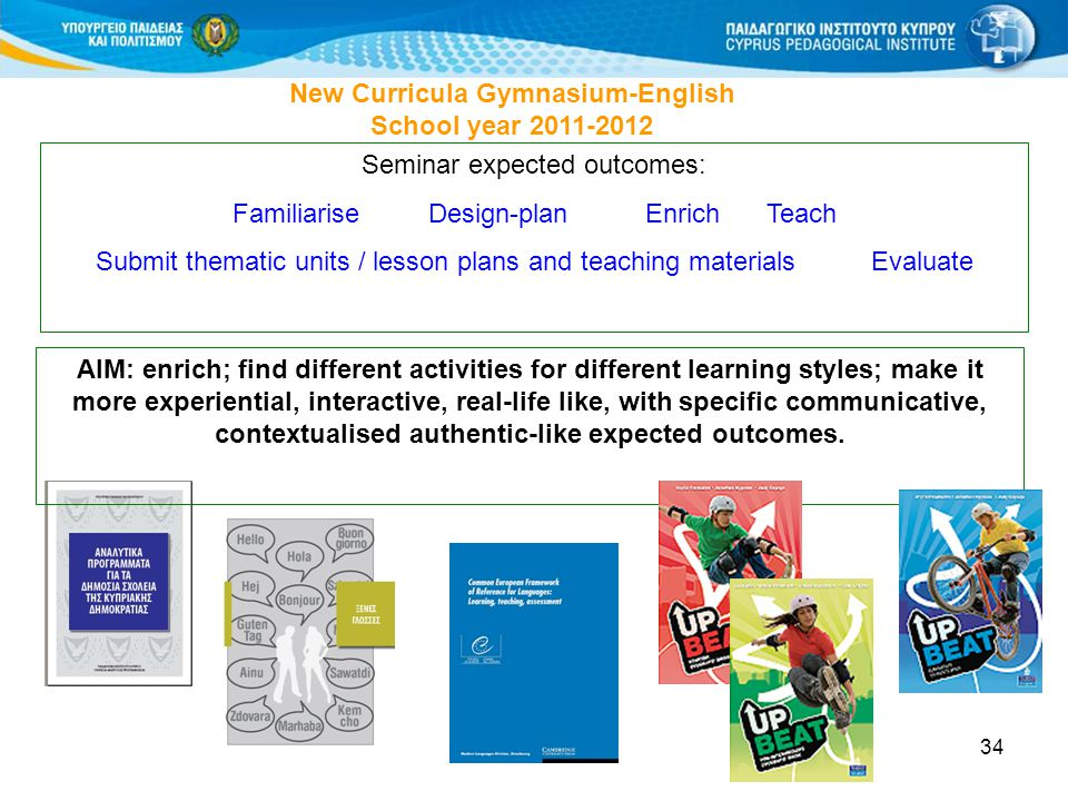 34 New Curricula Gymnasium-English School year 2011-2012 Seminar expected outcomes: Familiarise Design-plan EnrichTeach Submit thematic units / lesson plans and teaching materials Evaluate AIM: enrich; find different activities for different learning styles; make it more experiential, interactive, real-life like, with specific communicative, contextualised authentic-like expected outcomes.