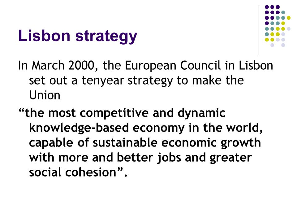 Lisbon strategy In March 2000, the European Council in Lisbon set out a tenyear strategy to make the Union the most competitive and dynamic knowledge-based economy in the world, capable of sustainable economic growth with more and better jobs and greater social cohesion .
