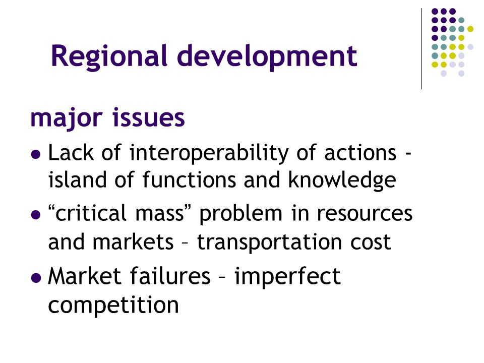 Regional development major issues Lack of interoperability of actions - island of functions and knowledge critical mass problem in resources and markets – transportation cost Market failures – imperfect competition