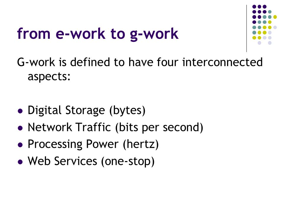 from e-work to g-work G-work is defined to have four interconnected aspects: Digital Storage (bytes) Network Traffic (bits per second) Processing Power (hertz) Web Services (one-stop)