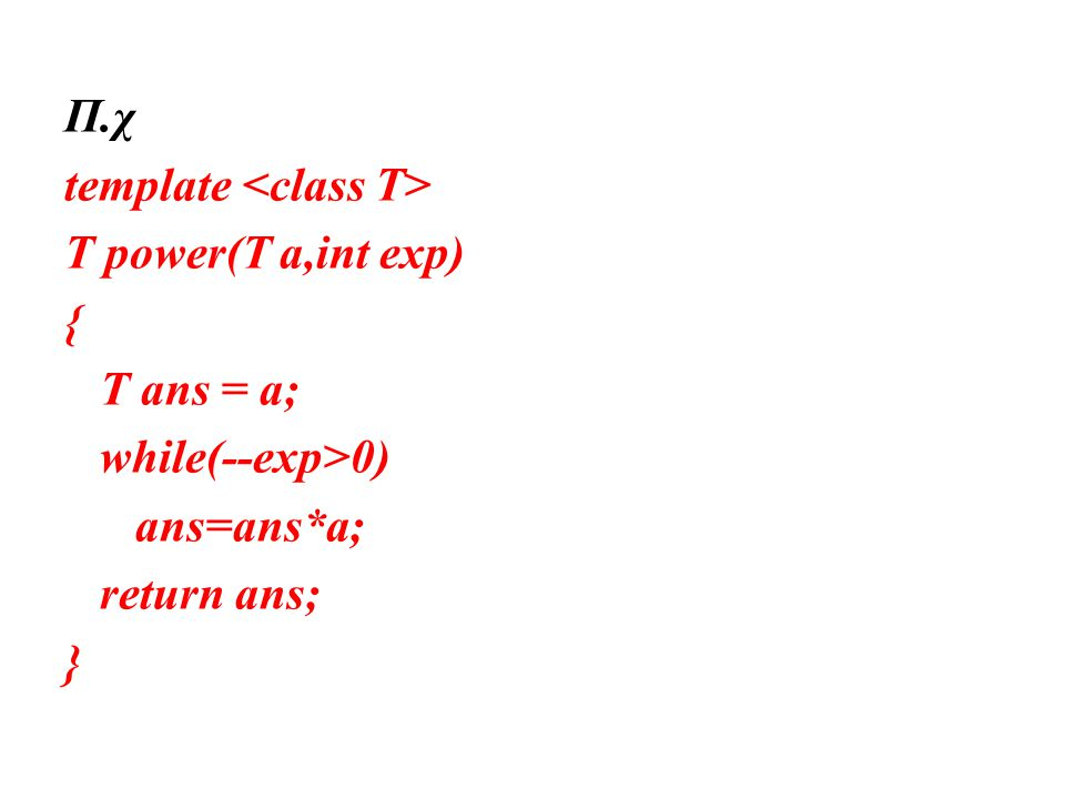 Π.χ template T power(T a,int exp) { T ans = a; while(--exp>0) ans=ans*a; return ans; }