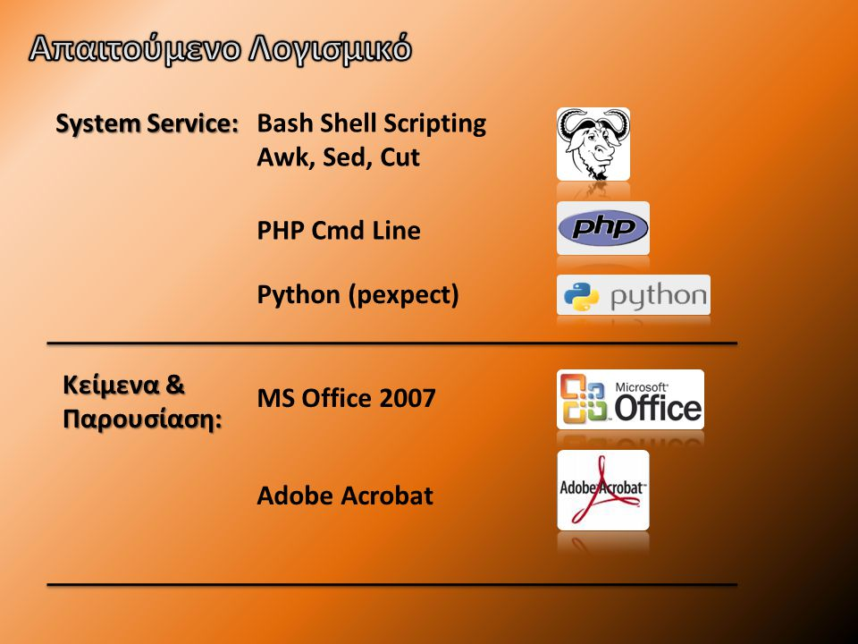 System Service: Κείμενα & Παρουσίαση: Bash Shell Scripting Awk, Sed, Cut MS Office 2007 PHP Cmd Line Python (pexpect) Adobe Acrobat