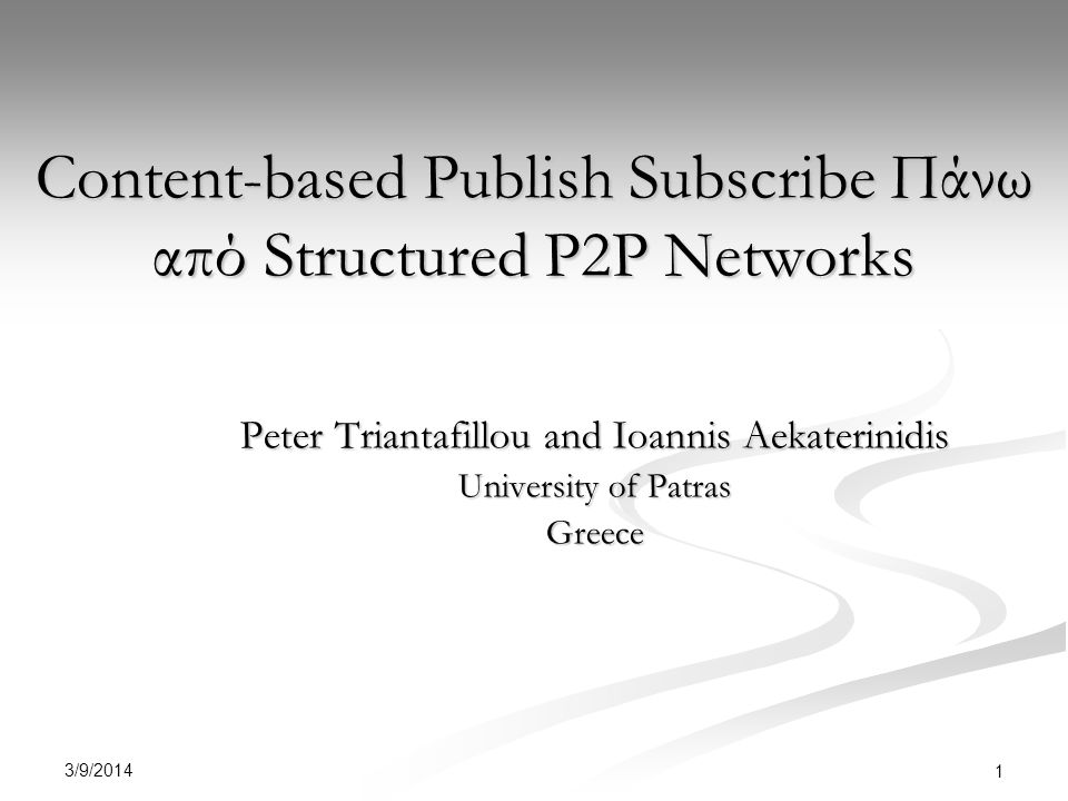 3/9/2014 1 Content-based Publish Subscribe Πάνω από Structured P2P Networks Peter Triantafillou and Ioannis Aekaterinidis University of Patras Greece