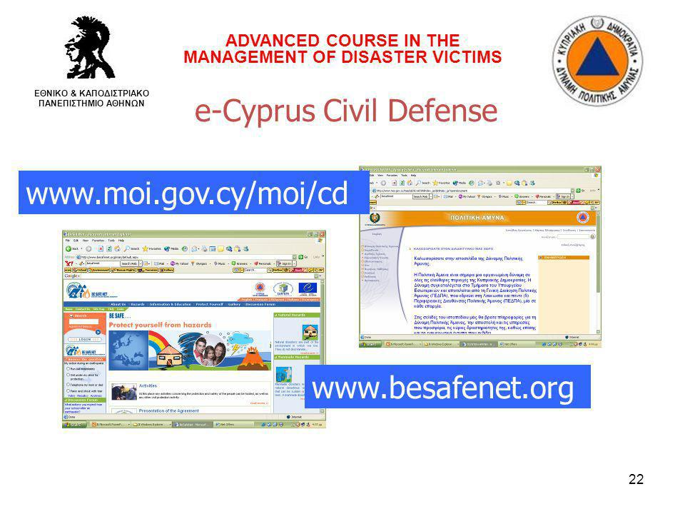 22 e-Cyprus Civil Defense www.moi.gov.cy/moi/cd www.besafenet.org ADVANCED COURSE IN THE MANAGEMENT OF DISASTER VICTIMS ΕΘΝΙΚΟ & ΚΑΠΟΔΙΣΤΡΙΑΚΟ ΠΑΝΕΠΙΣΤΗΜΙΟ ΑΘΗΝΩΝ
