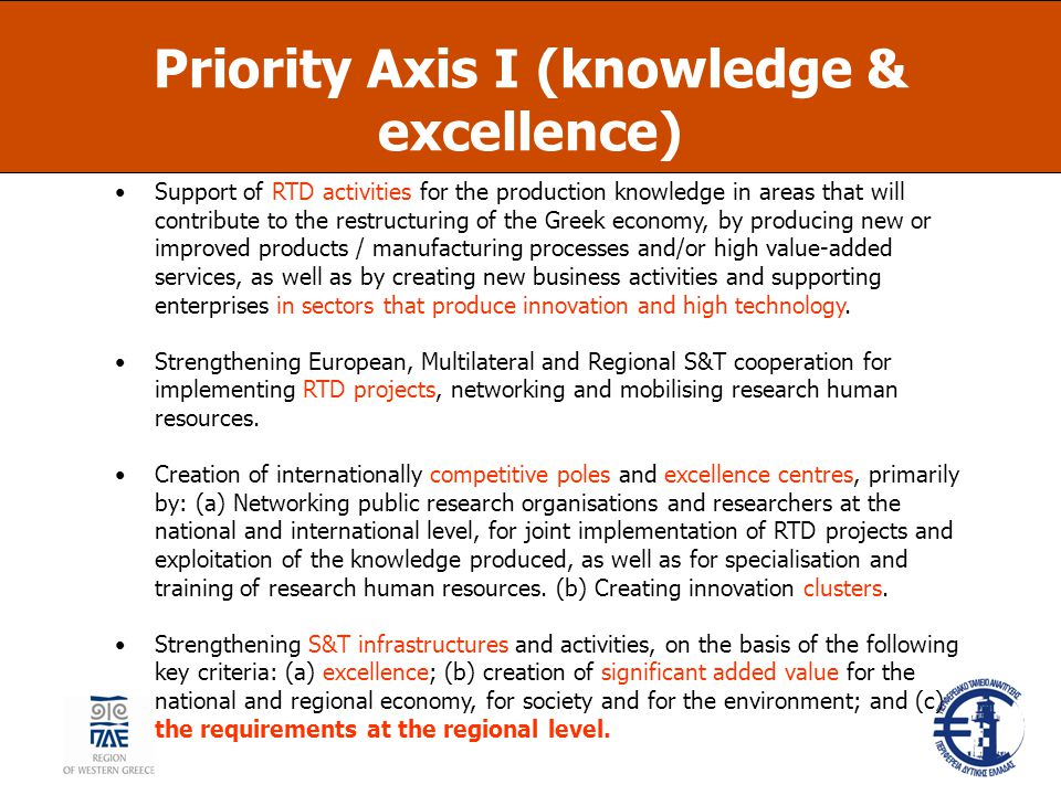 Priority Axis I (knowledge & excellence) Support of RTD activities for the production knowledge in areas that will contribute to the restructuring of the Greek economy, by producing new or improved products / manufacturing processes and/or high value-added services, as well as by creating new business activities and supporting enterprises in sectors that produce innovation and high technology.