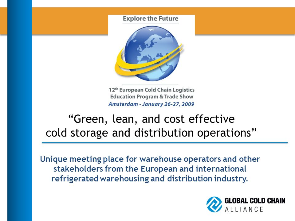 Green, lean, and cost effective cold storage and distribution operations Unique meeting place for warehouse operators and other stakeholders from the European and international refrigerated warehousing and distribution industry.