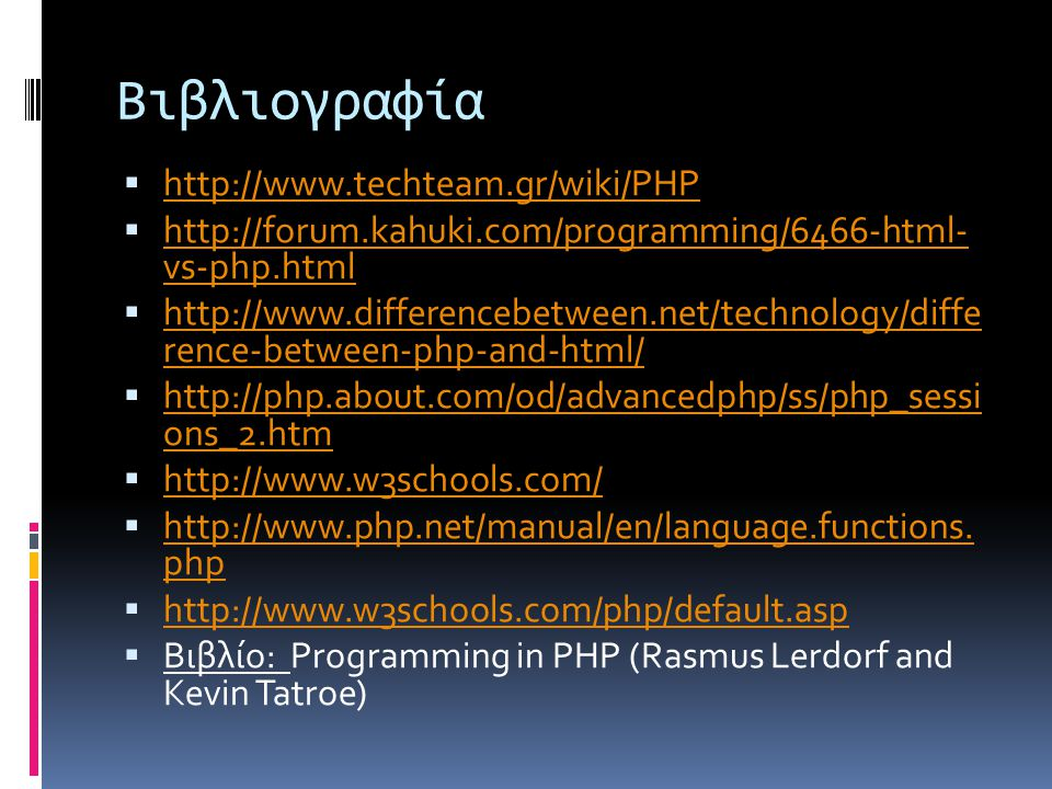 Βιβλιογραφία  http://www.techteam.gr/wiki/PHP http://www.techteam.gr/wiki/PHP  http://forum.kahuki.com/programming/6466-html- vs-php.html http://forum.kahuki.com/programming/6466-html- vs-php.html  http://www.differencebetween.net/technology/diffe rence-between-php-and-html/ http://www.differencebetween.net/technology/diffe rence-between-php-and-html/  http://php.about.com/od/advancedphp/ss/php_sessi ons_2.htm http://php.about.com/od/advancedphp/ss/php_sessi ons_2.htm  http://www.w3schools.com/ http://www.w3schools.com/  http://www.php.net/manual/en/language.functions.