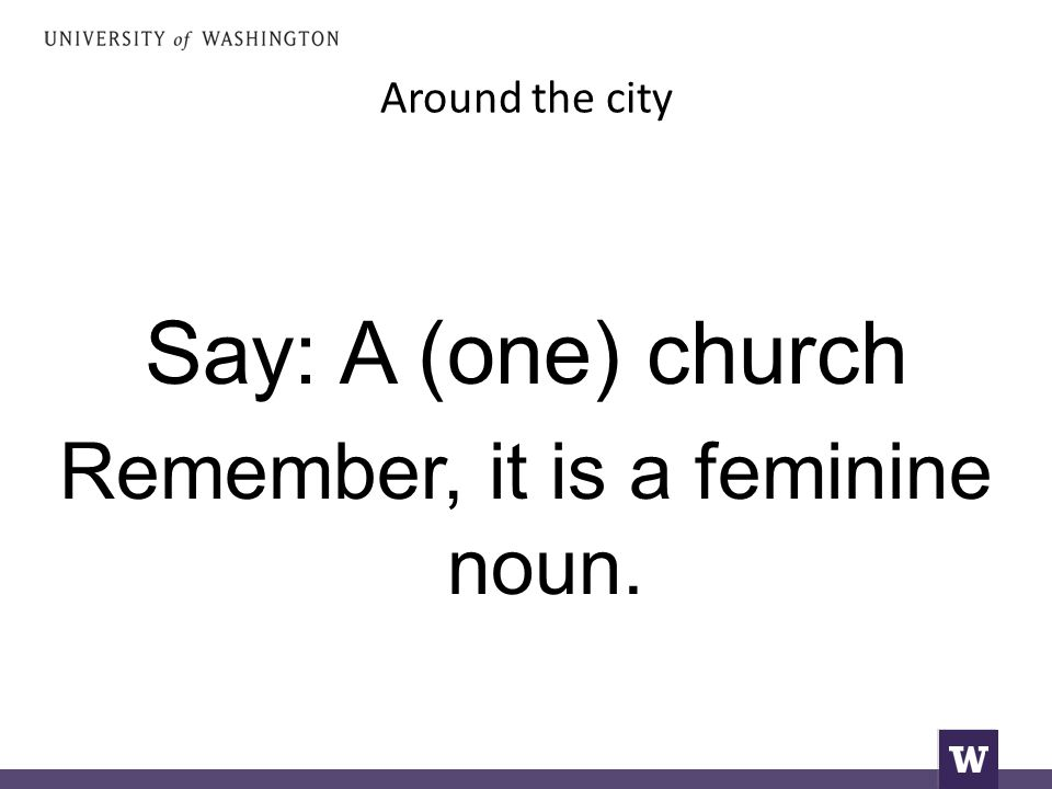 Around the city Say: A (one) church Remember, it is a feminine noun.