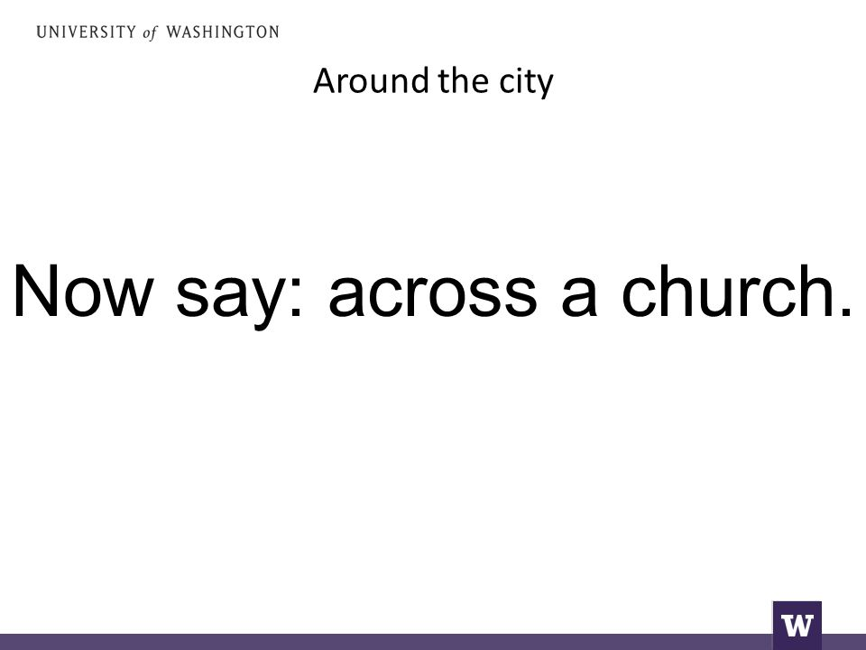 Around the city Now say: across a church.