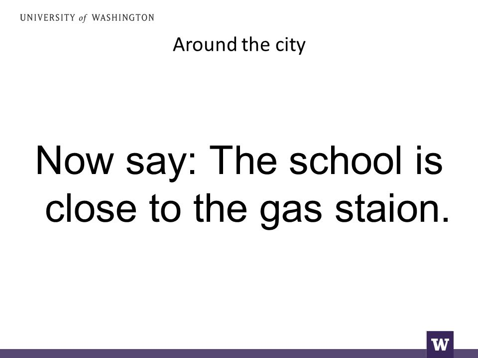 Around the city Now say: The school is close to the gas staion.