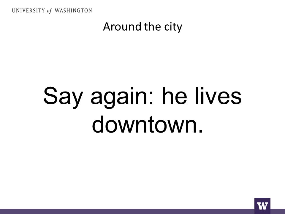 Around the city Say again: he lives downtown.