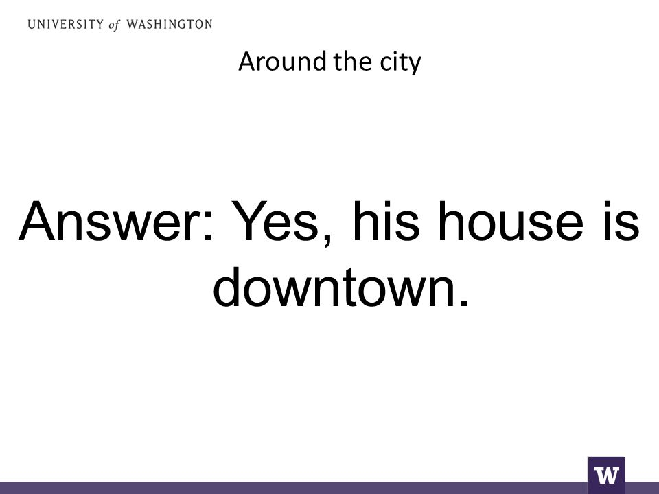 Around the city Answer: Yes, his house is downtown.