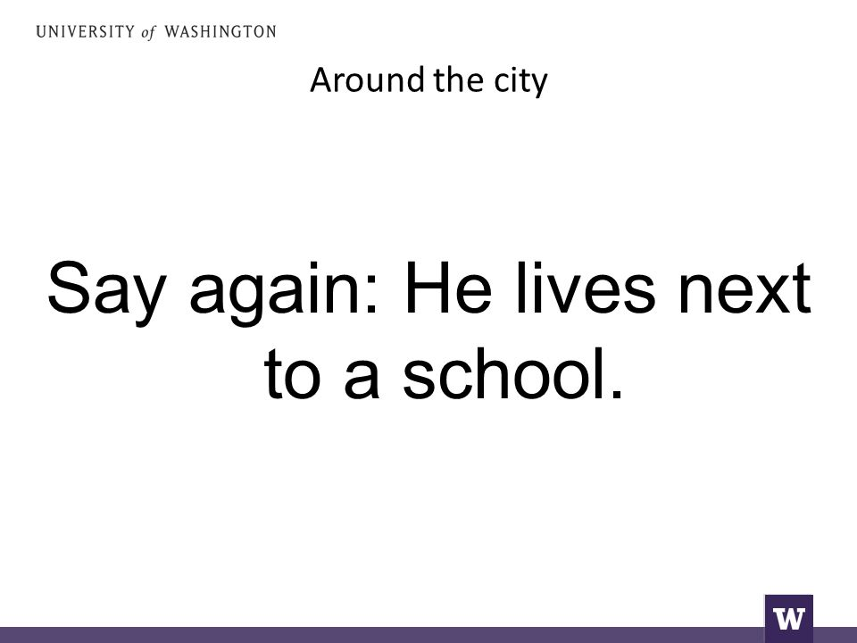 Around the city Say again: He lives next to a school.