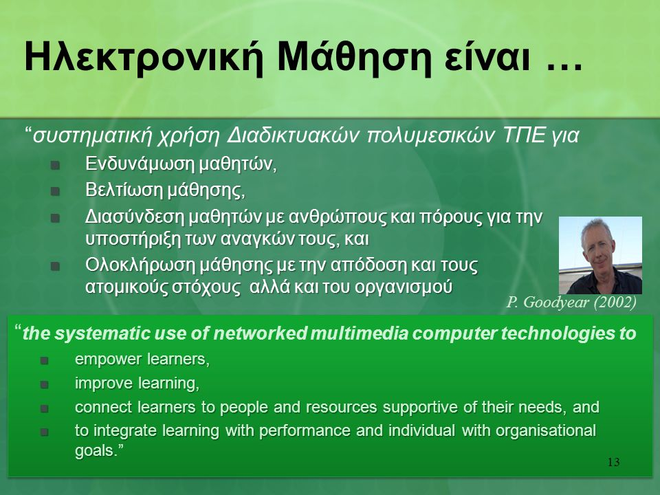 the systematic use of networked multimedia computer technologies to empower learners, empower learners, improve learning, improve learning, connect learners to people and resources supportive of their needs, and connect learners to people and resources supportive of their needs, and to integrate learning with performance and individual with organisational goals to integrate learning with performance and individual with organisational goals. the systematic use of networked multimedia computer technologies to empower learners, empower learners, improve learning, improve learning, connect learners to people and resources supportive of their needs, and connect learners to people and resources supportive of their needs, and to integrate learning with performance and individual with organisational goals to integrate learning with performance and individual with organisational goals. Ηλεκτρονική Μάθηση είναι … 13 P.