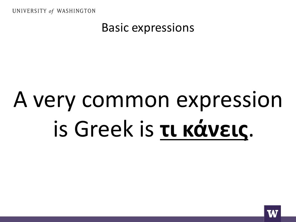 Basic expressions A very common expression is Greek is τι κάνεις.