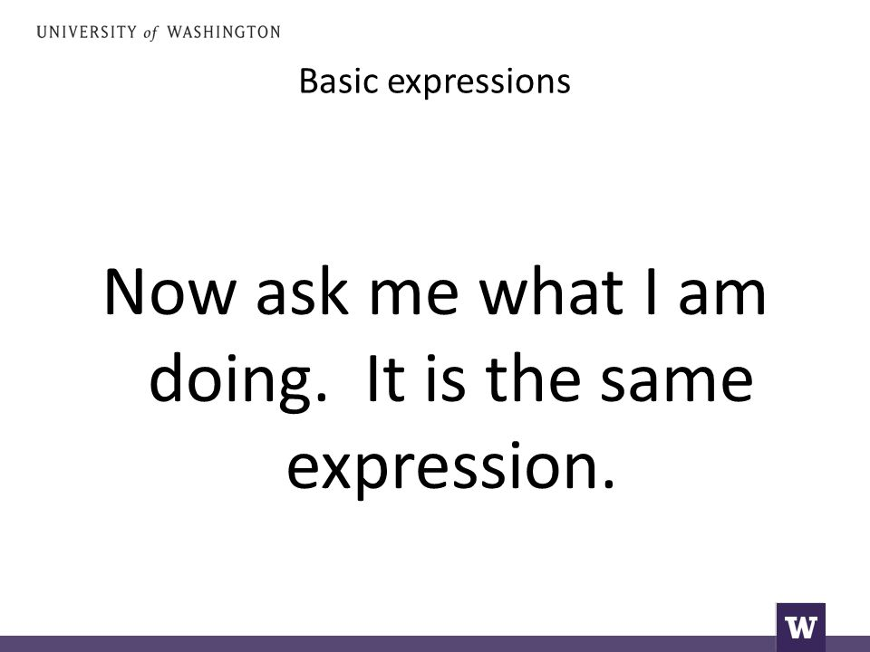 Basic expressions Now ask me what I am doing. It is the same expression.