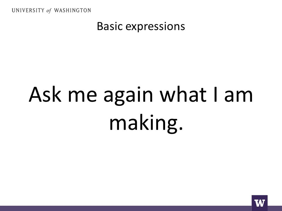 Basic expressions Ask me again what I am making.