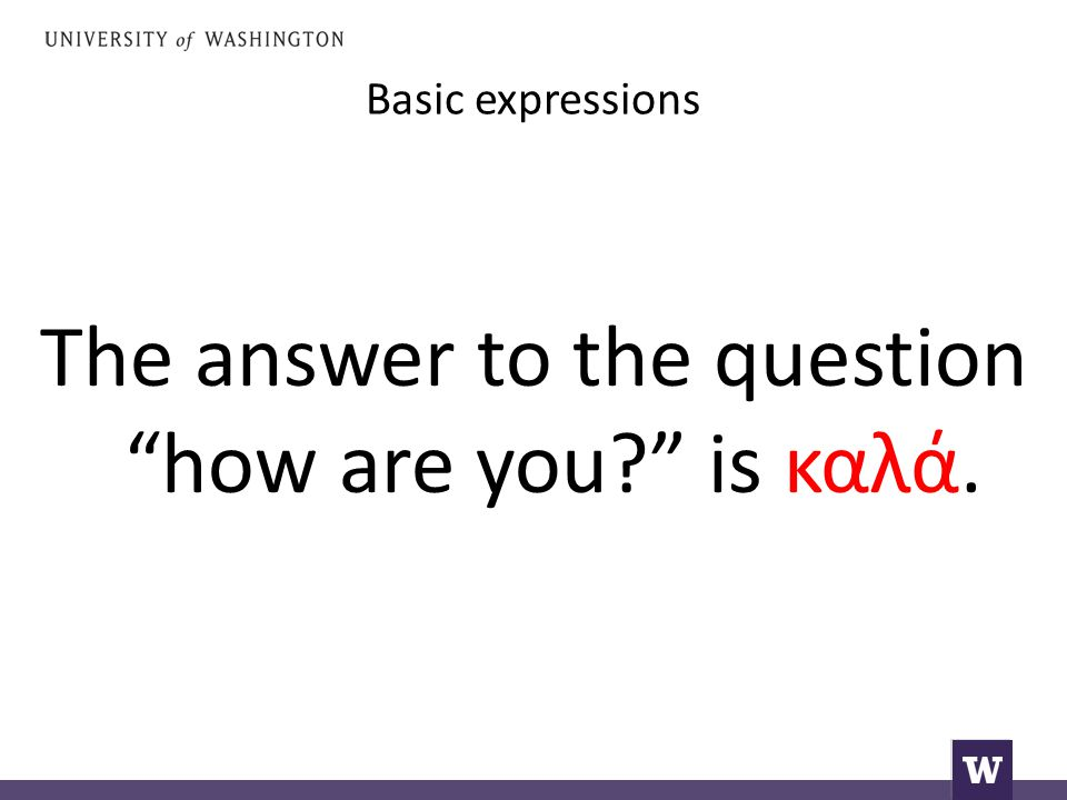 Basic expressions The answer to the question how are you is καλά.