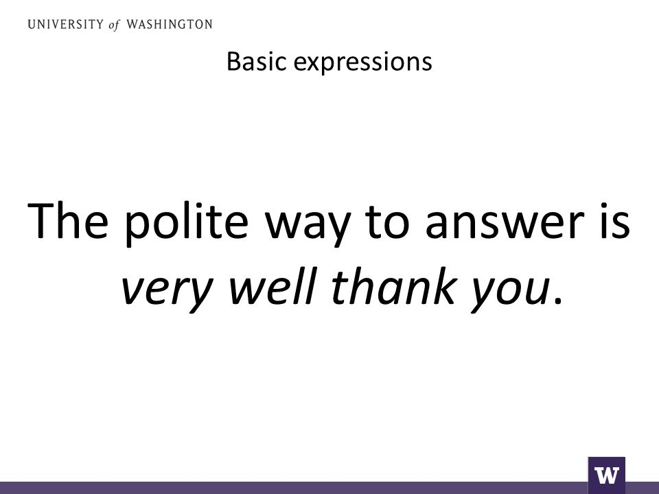 Basic expressions The polite way to answer is very well thank you.