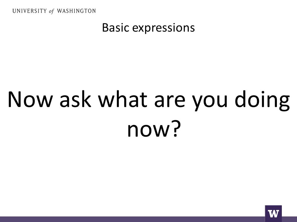 Basic expressions Now ask what are you doing now
