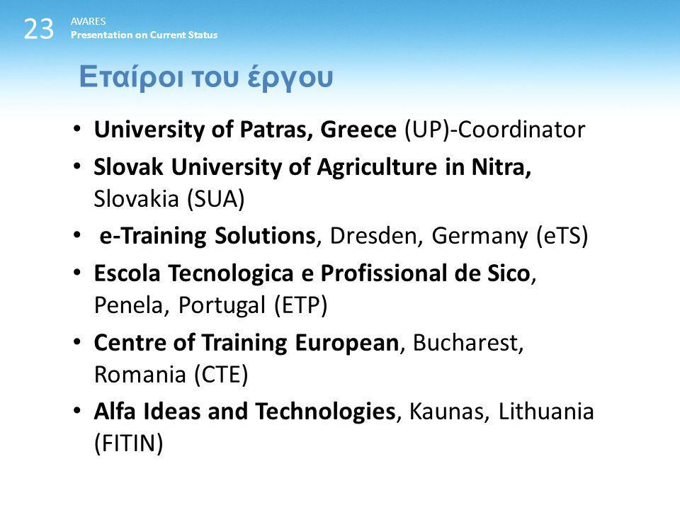 23 Εταίροι του έργου AVARES Presentation on Current Status University of Patras, Greece (UP)-Coordinator Slovak University of Agriculture in Nitra, Slovakia (SUA) e-Training Solutions, Dresden, Germany (eTS) Escola Tecnologica e Profissional de Sico, Penela, Portugal (ETP) Centre of Training European, Bucharest, Romania (CTE) Alfa Ideas and Technologies, Kaunas, Lithuania (FITIN)