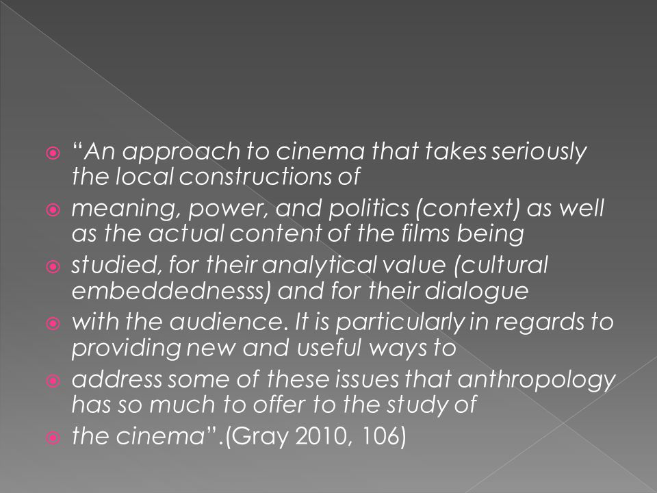  An approach to cinema that takes seriously the local constructions of  meaning, power, and politics (context) as well as the actual content of the films being  studied, for their analytical value (cultural embeddednesss) and for their dialogue  with the audience.