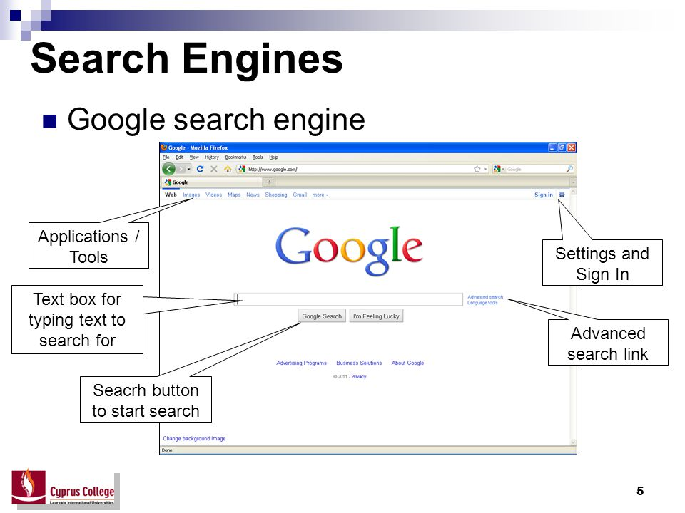 5 Search Engines Google search engine Applications / Tools Text box for typing text to search for Seacrh button to start search Advanced search link Settings and Sign In