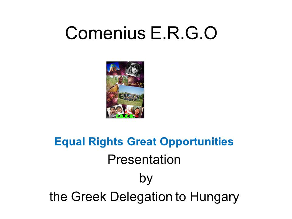 Comenius E.R.G.O Equal Rights Great Opportunities Presentation by the Greek Delegation to Hungary