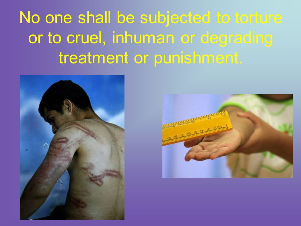 No one shall be subjected to torture or to cruel, inhuman or degrading treatment or punishment.