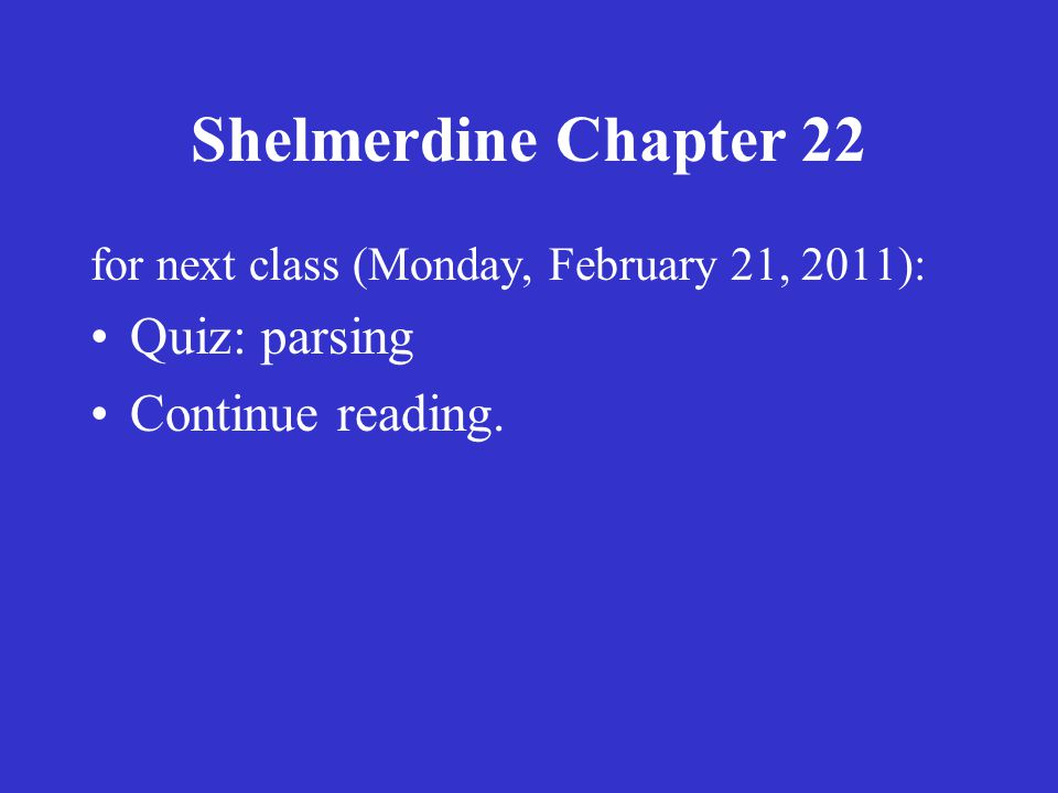 Shelmerdine Chapter 22 for next class (Monday, February 21, 2011): Quiz: parsing Continue reading.